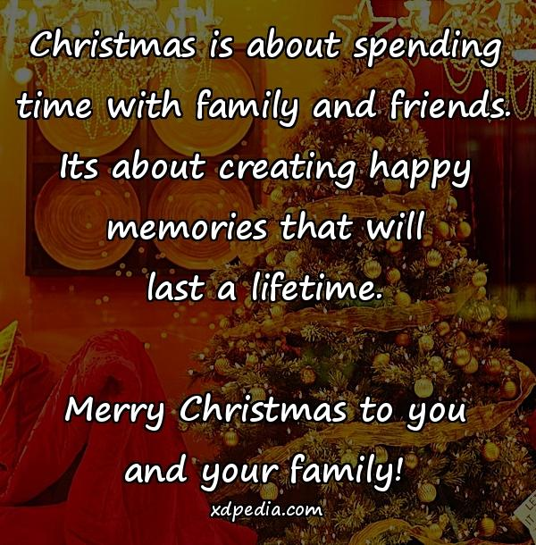 Christmas is about spending time with family and friends. Its about creating happy memories that will last a lifetime. Merry Christmas to you and your family!