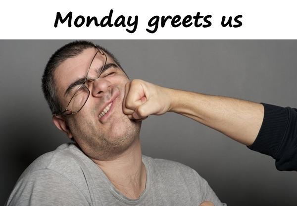 Monday greets us