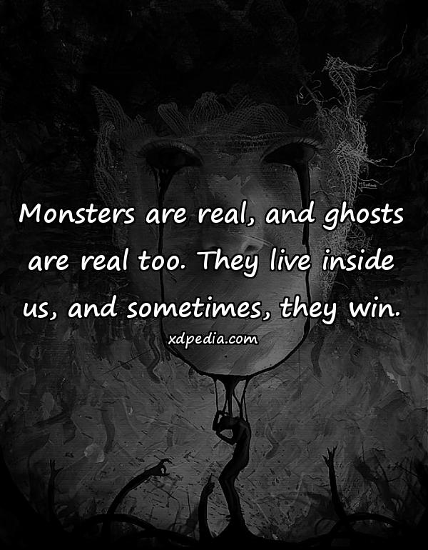 Monsters are real, and ghosts are real too. They live inside us, and sometimes, they win.