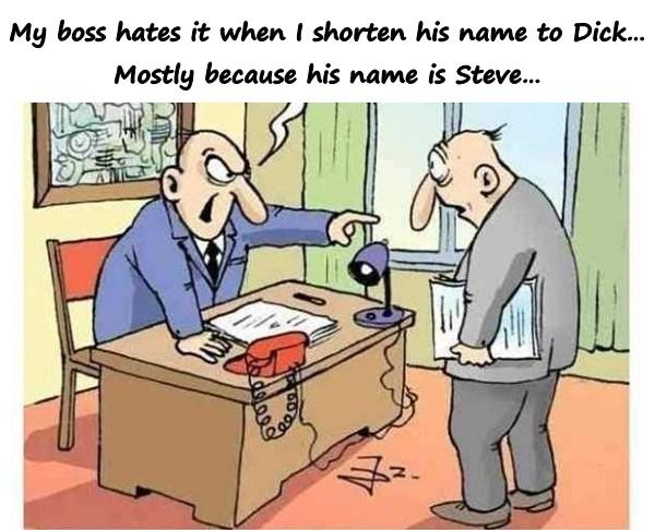 My boss hates it when I shorten his name to Dick Mostly because his name is Steve