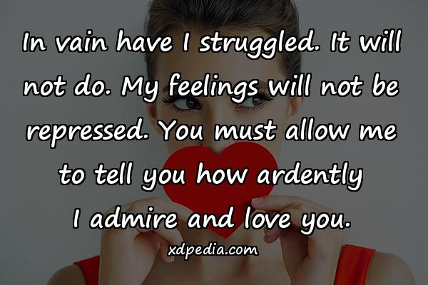 In vain have I struggled. It will not do. My feelings will not be repressed. You must allow me to tell you how ardently I admire and love you.