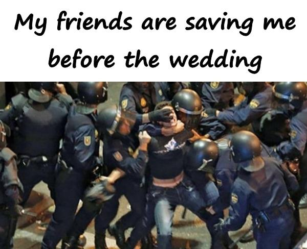 My friends are saving me before the wedding