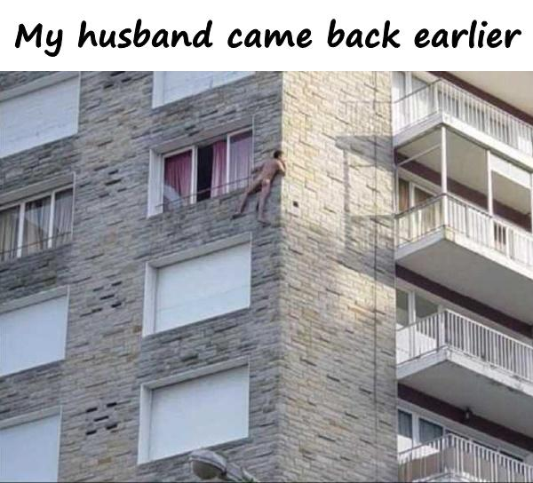 My husband came back earlier