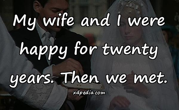 My wife and I were happy for twenty years. Then we met.