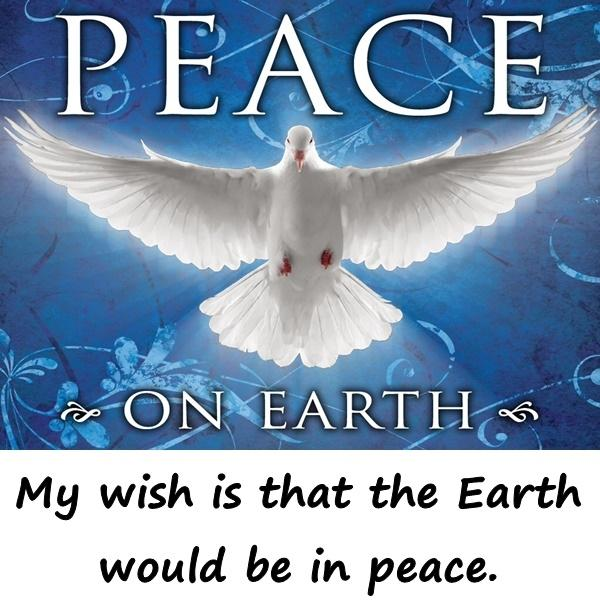 My wish is that the Earth would be in peace.