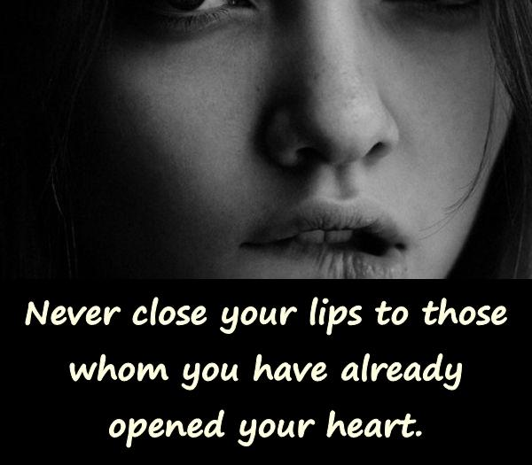 Never close your lips to those whom you have already opened your heart.