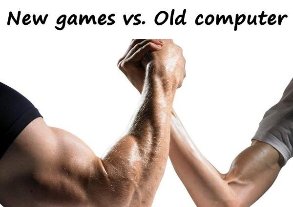 New games vs. Old computer