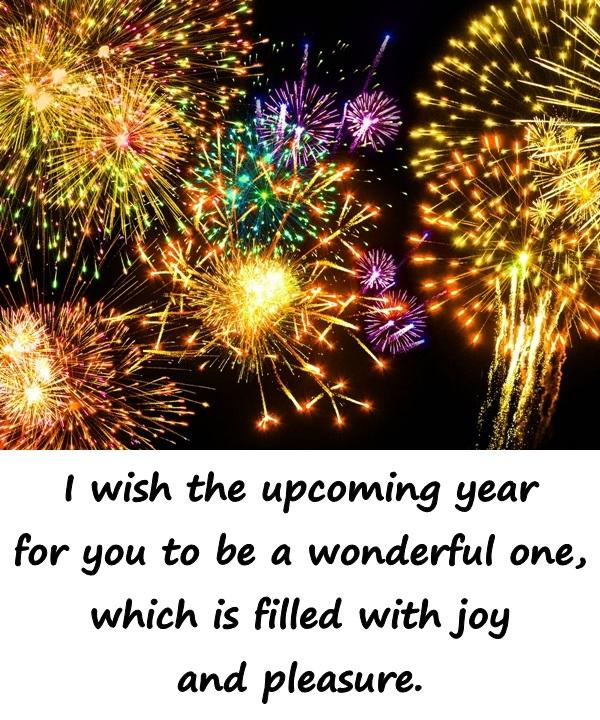 I wish the upcoming year for you to be a wonderful one, which is filled with joy and pleasure.