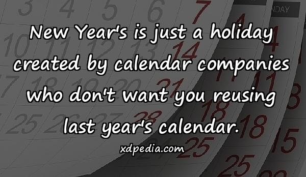 New Year's is just a holiday created by calendar companies who don't want you reusing last year's calendar.