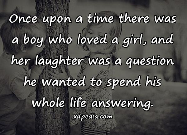 Once upon a time there was a boy who loved a girl, and her laughter was a question he wanted to spend his whole life answering.