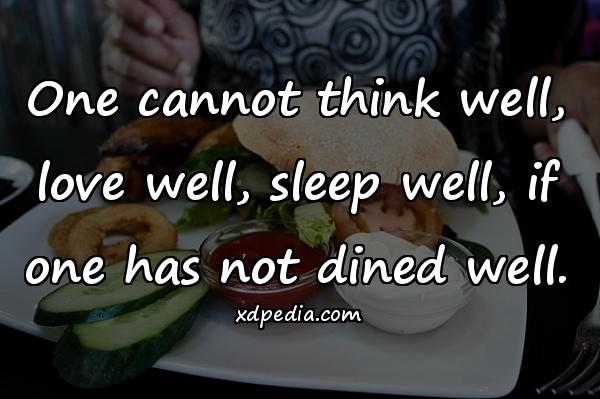 One cannot think well, love well, sleep well, if one has not dined well.