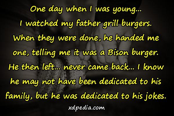 One day when I was young... I watched my father grill burgers. When they were done, he handed me one, telling me it was a Bison burger. He then left... never came back... I know he may not have been dedicated to his family, but he was dedicated to his jokes.