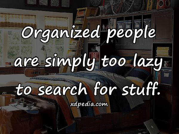 Organized people are simply too lazy to search for stuff.