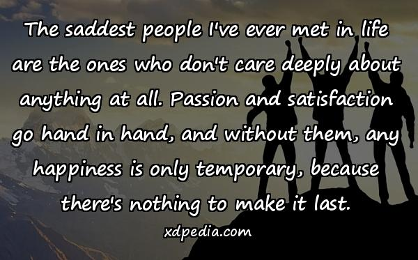 The saddest people I've ever met in life are the ones who don't care deeply about anything at all. Passion and satisfaction go hand in hand, and without them, any happiness is only temporary, because there's nothing to make it last.