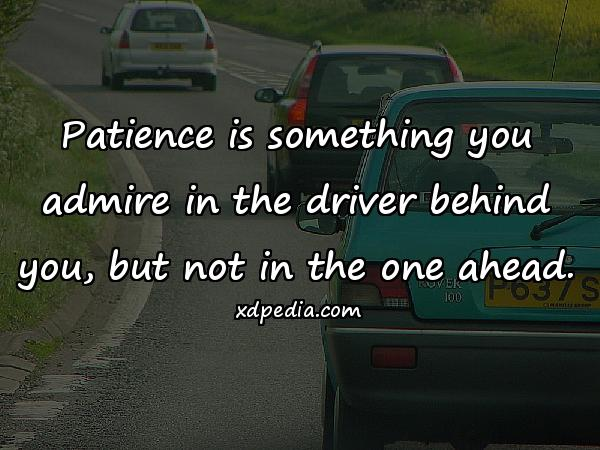 Patience is something you admire in the driver behind you, but not in the one ahead.