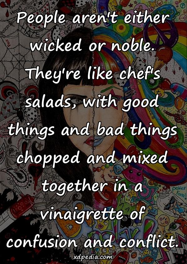 People aren't either wicked or noble. They're like chef's salads, with good things and bad things chopped and mixed together in a vinaigrette of confusion and conflict.