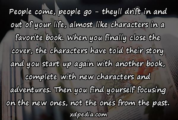 People come, people go - theyll drift in and out of your life, almost like characters in a favorite book. When you finally close the cover, the characters have told their story and you start up again with another book, complete with new characters and adventures. Then you find yourself focusing on the new ones, not the ones from the past.