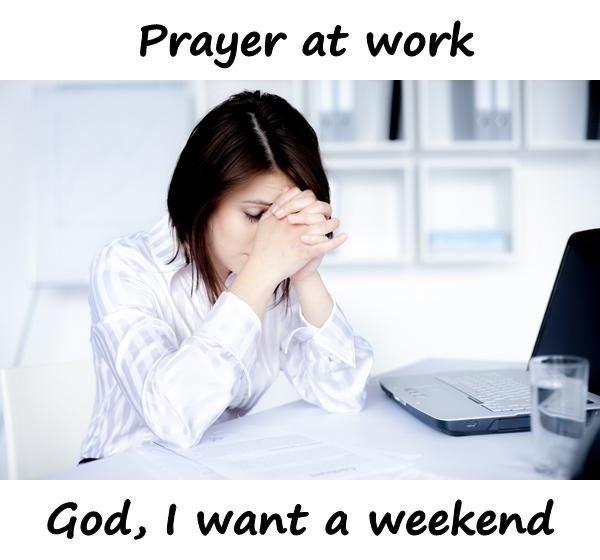 Prayer at work. God, I want a weekend.