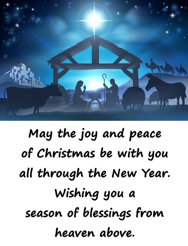 May the joy and peace of Christmas be with you all through the New Year. Wishing you a season of blessings from heaven above.