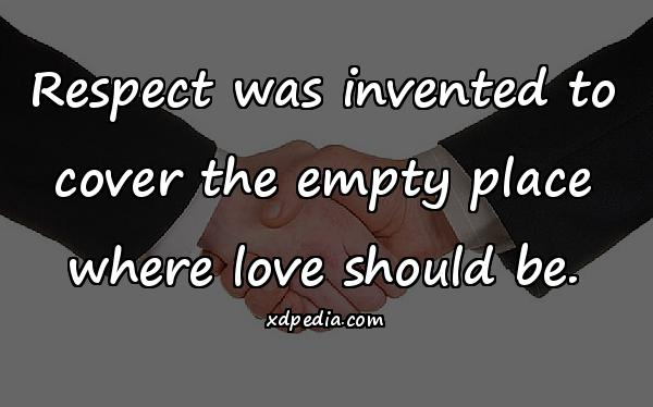 Respect was invented to cover the empty place where love should be.