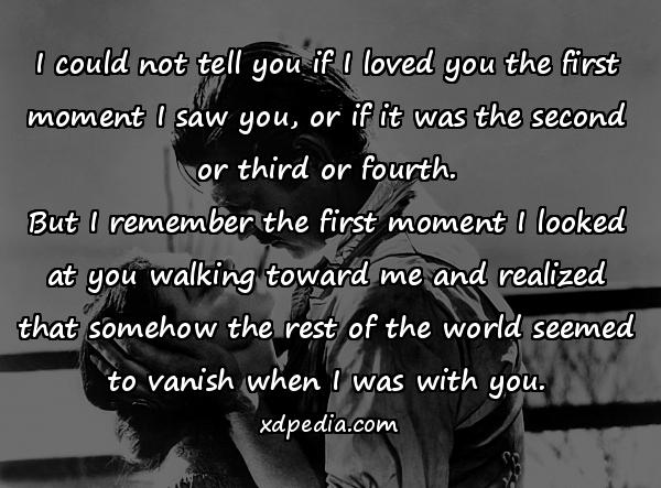 I could not tell you if I loved you the first moment I saw you, or if it was the second or third or fourth. But I remember the first moment I looked at you walking toward me and realized that somehow the rest of the world seemed to vanish when I was with you.