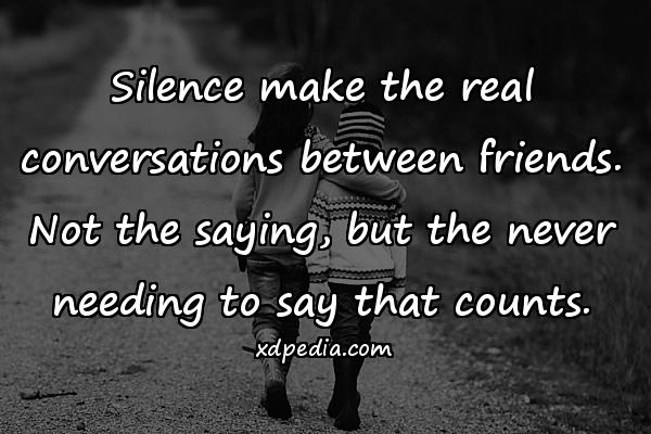 Silence make the real conversations between friends. Not the saying, but the never needing to say that counts.