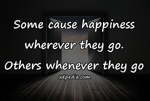 Some cause happiness wherever they go. Others whenever they go