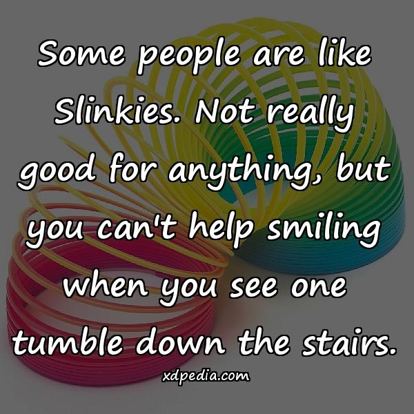 Some people are like Slinkies. Not really good for anything, but you can't help smiling when you see one tumble down the stairs.