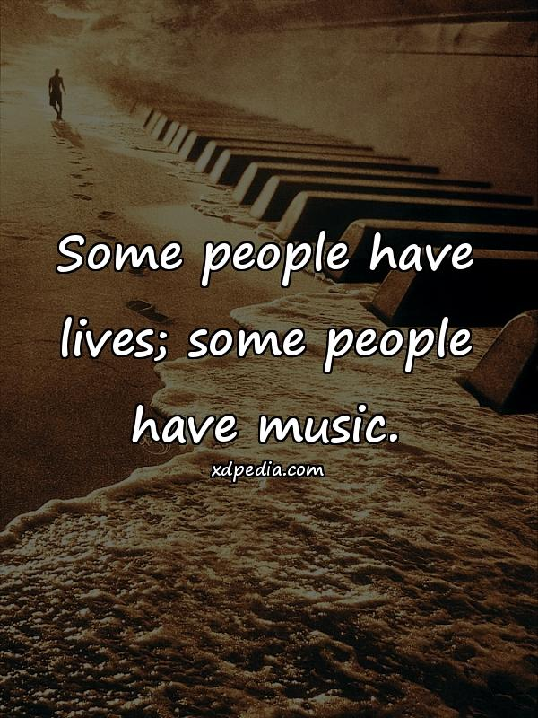 Some people have lives; some people have music.