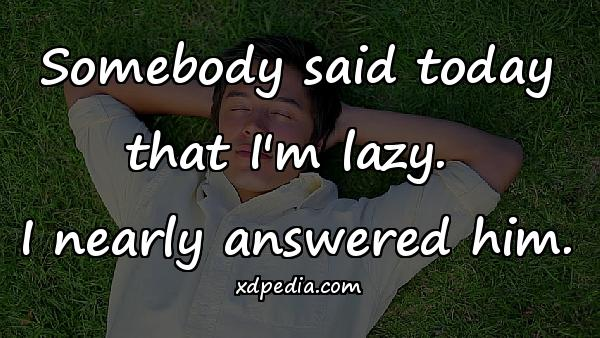Somebody said today that I'm lazy. I nearly answered him.