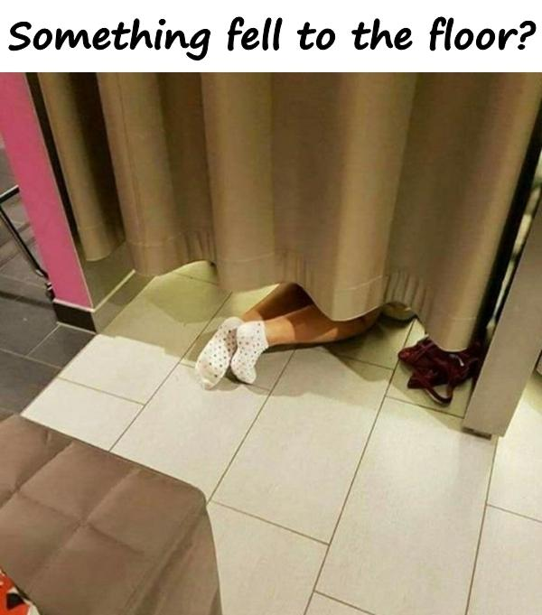 Something fell to the floor?