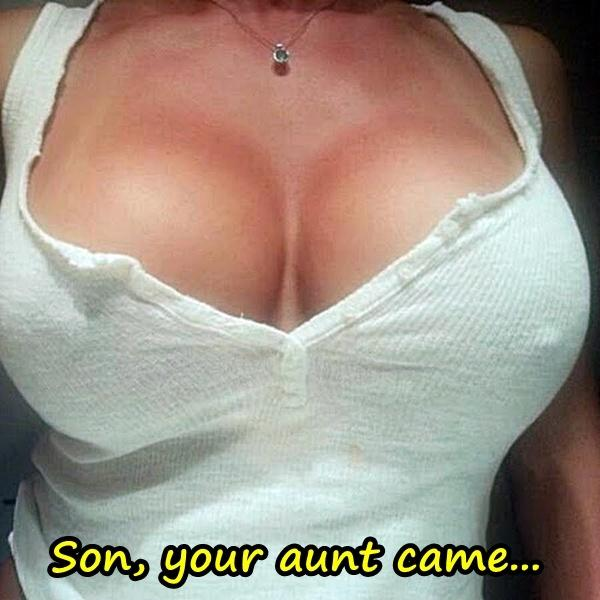 Son, your aunt came...