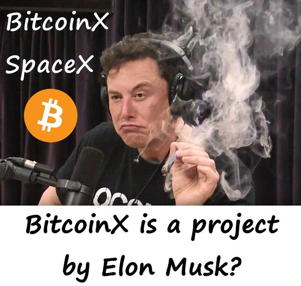 SpaceX and BitcoinX BitcoinX is a project by Elon Musk?