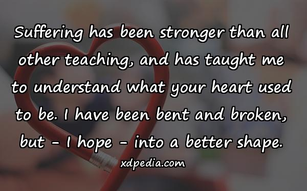 Suffering has been stronger than all other teaching, and has taught me to understand what your heart used to be. I have been bent and broken, but - I hope - into a better shape.