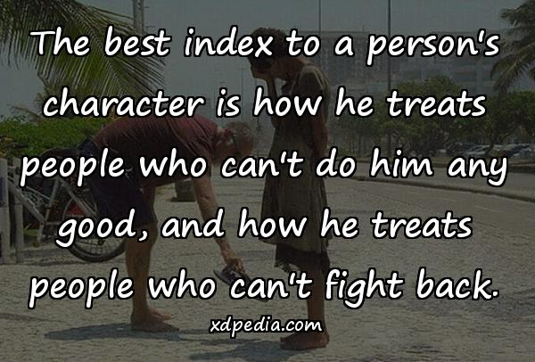 The best index to a person's character is how he treats people who can't do him any good, and how he treats people who can't fight back.