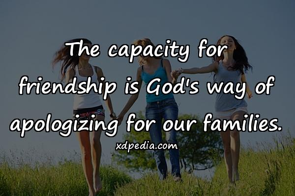 The capacity for friendship is God's way of apologizing for our families.