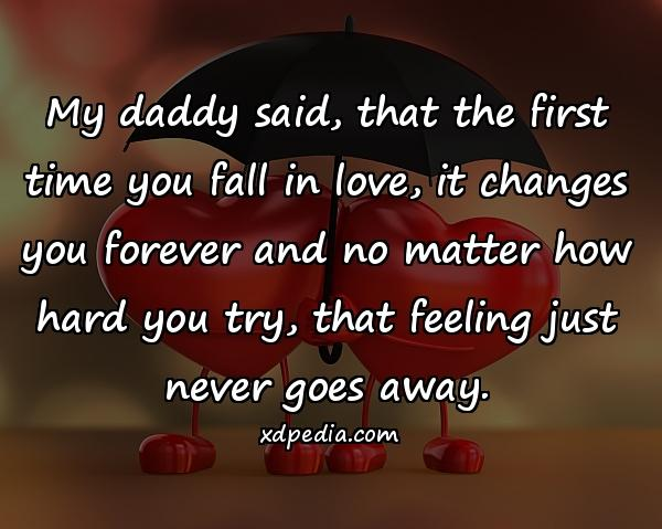 My daddy said, that the first time you fall in love, it changes you forever and no matter how hard you try, that feeling just never goes away.