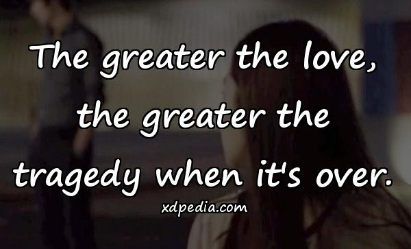 The greater the love, the greater the tragedy when it's over.