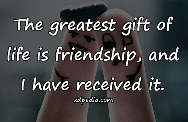 The greatest gift of life is friendship, and I have received it.