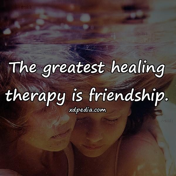 The greatest healing therapy is friendship.