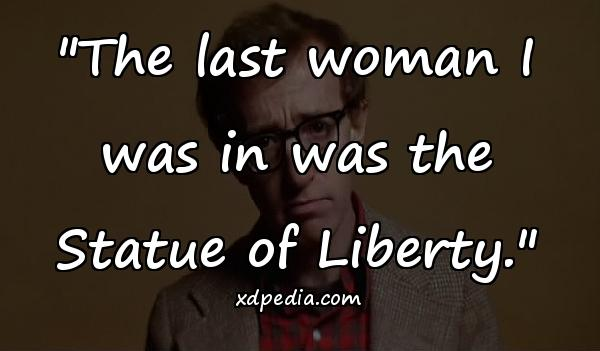"""""""The last woman I was in was the Statue of Liberty."""""""