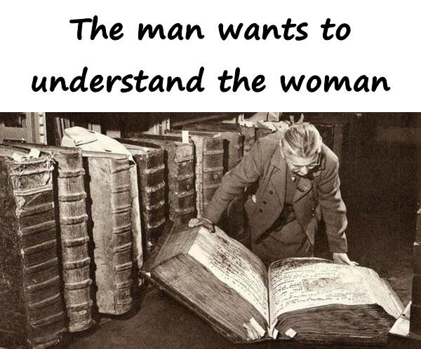 The man wants to understand the woman