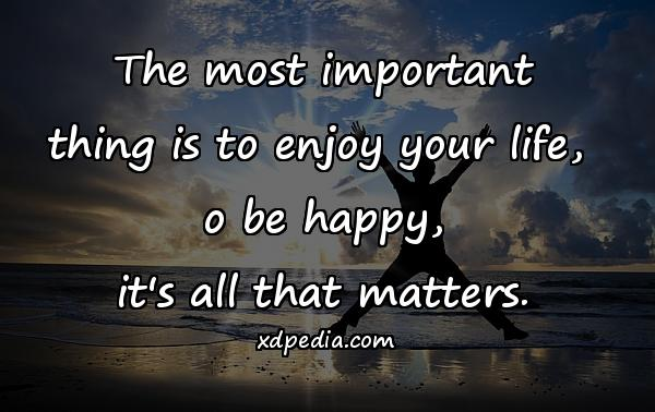 The most important thing is to enjoy your life, o be happy, it's all that matters.
