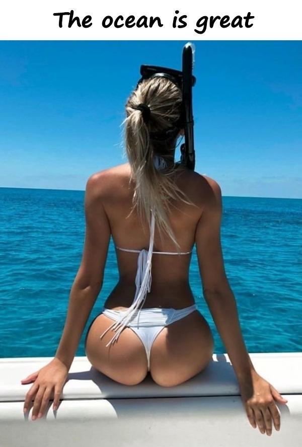 The ocean is great