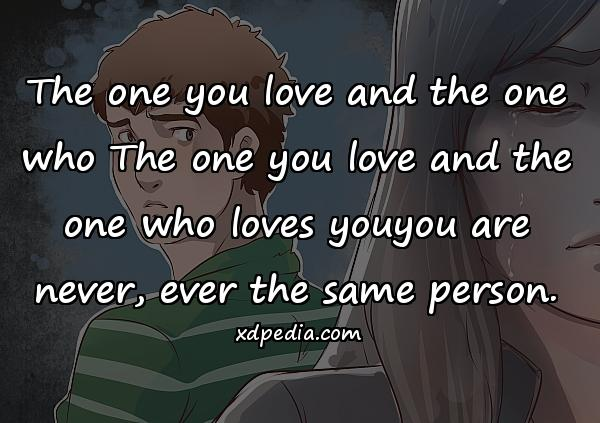 The one you love and the one who The one you love and the one who loves youyou are never, ever the same person.