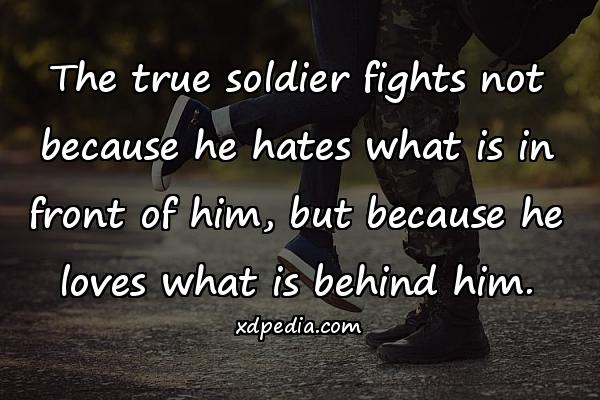 The true soldier fights not because he hates what is in front of him, but because he loves what is behind him.