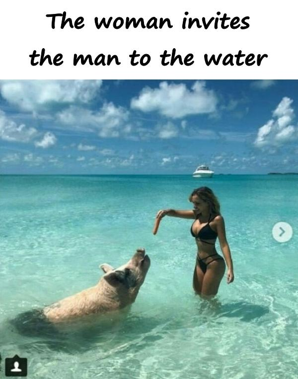 The woman invites the man to the water