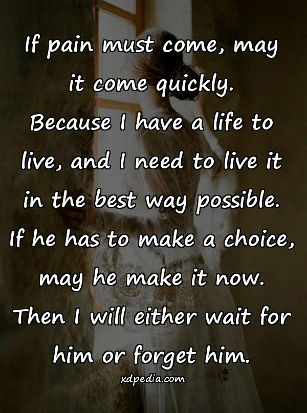 If pain must come, may it come quickly. Because I have a life to live, and I need to live it in the best way possible. If he has to make a choice, may he make it now. Then I will either wait for him or forget him.