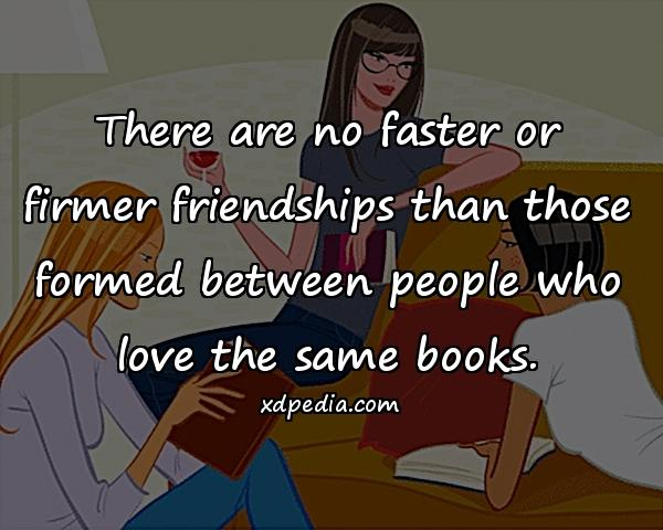 There are no faster or firmer friendships than those formed between people who love the same books.