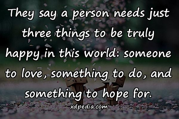 They say a person needs just three things to be truly happy in this world: someone to love, something to do, and something to hope for.